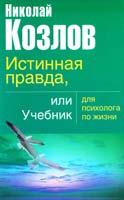 Козлов Николай Истинная правда или учебник для психолога по жизни 978-5-17-034053-8