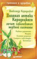 Кородецкий Александр Зеленая аптека Кородецкого лечит заболевания нервной системы 5-91180-081-0