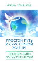 Усманова Ирина Простой путь к счастливой жизни. Дневник Души на планете Земля 978-5-227-06035-8