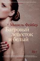 Фейбер Мишель Багровый лепесток и белый 978-5-389-12491-2