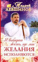 Андрей Левшинов Я выбираю жизнь, где мои желания исполняются 5-94946-172-х