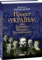 Яневський Данило Проект «Україна», або Таємниця Михайла Грушевського 978-966-03-5033-5