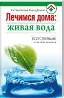 Оксана Косова , Ольга Данина Лечимся дома: живая вода 978-985-443-663-0