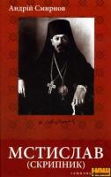 Смирнов Андрій МСТИСЛАВ (СКРИПНИК): громадсько-політичний і церковний діяч, 1930-1944 978-966-8499-95-1