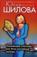 Юлия Шилова Утомленные счастьем, или Моя случайная любовь 978-5-699-29683-5