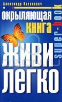Александр Казакевич Окрыляющая книга. Живи легко 978-5-227-02009-3