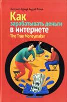 Рябых Андрей Как зарабатывать деньги в интернете. The True Moneymaker 978-5-91657-579-8